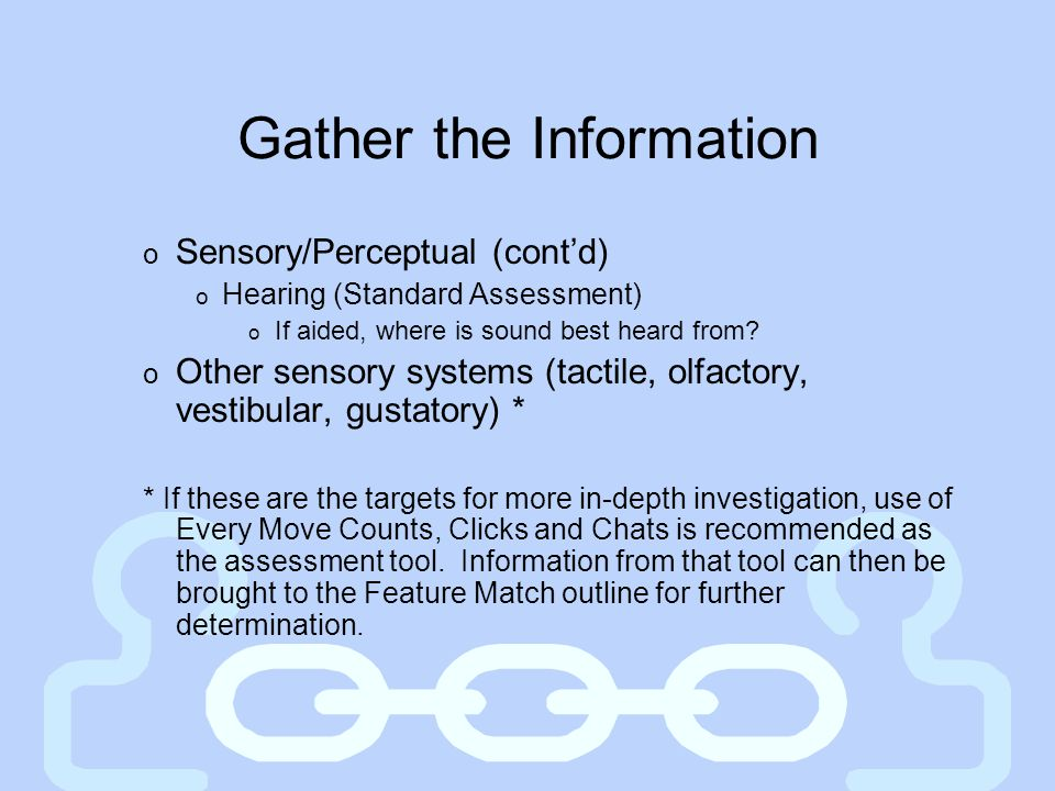 Gather the Information o Sensory/Perceptual (cont'd) o Hearing (Standard Assessment) o If aided, where is sound best heard from? o Other sensory syste
