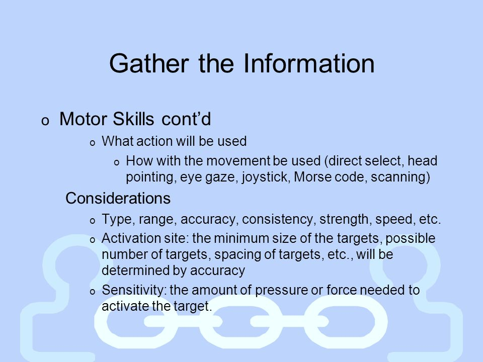 Gather the Information o Motor Skills cont'd o What action will be used o How with the movement be used (direct select, head pointing, eye gaze, joyst