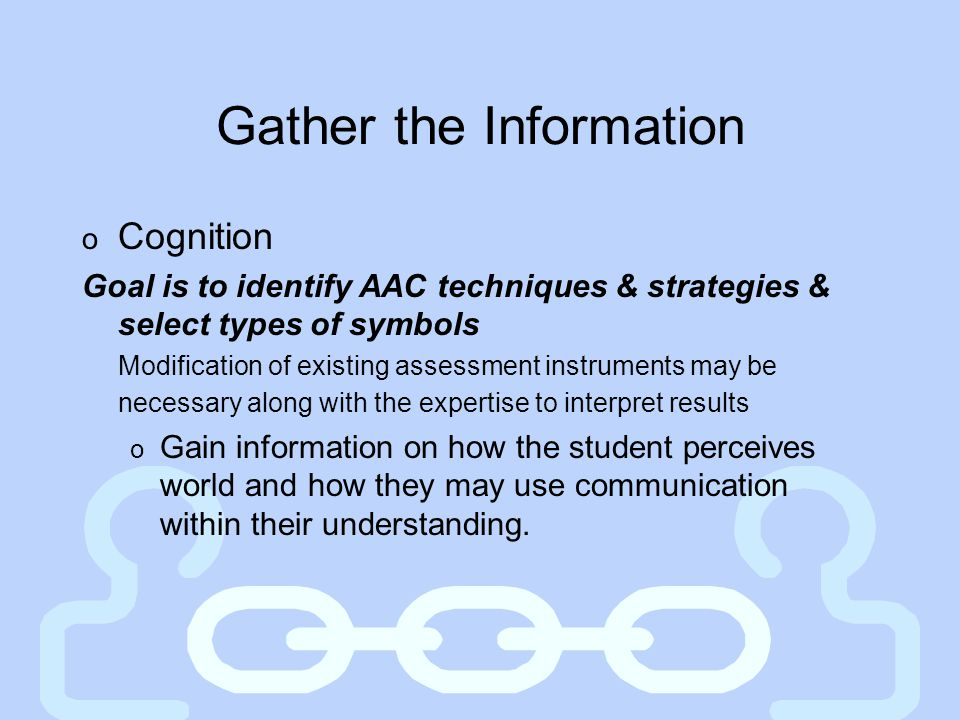 Gather the Information o Cognition Goal is to identify AAC techniques & strategies & select types of symbols Modification of existing assessment instr