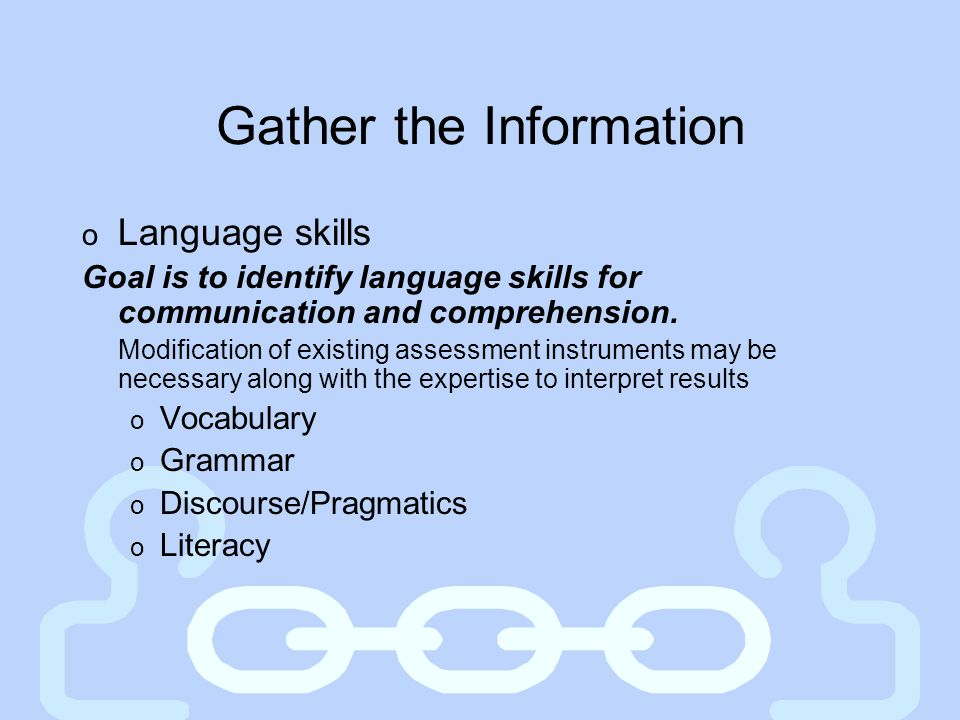 Gather the Information o Language skills Goal is to identify language skills for communication and comprehension. Modification of existing assessment