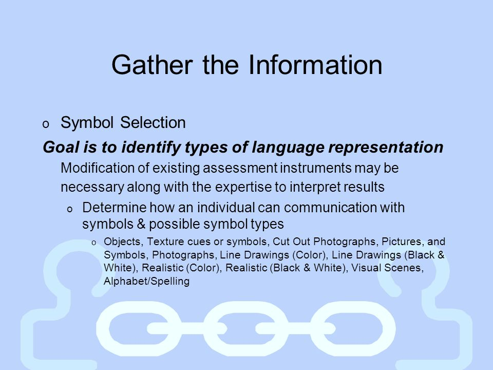 Gather the Information o Symbol Selection Goal is to identify types of language representation Modification of existing assessment instruments may be