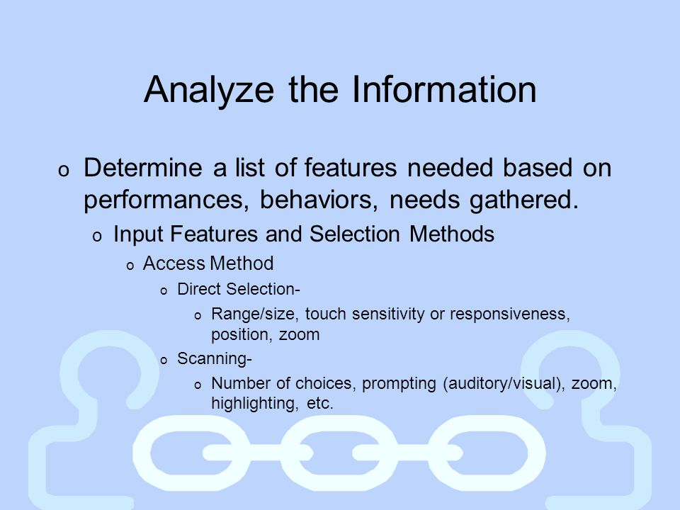 Analyze the Information o Determine a list of features needed based on performances, behaviors, needs gathered. o Input Features and Selection Methods