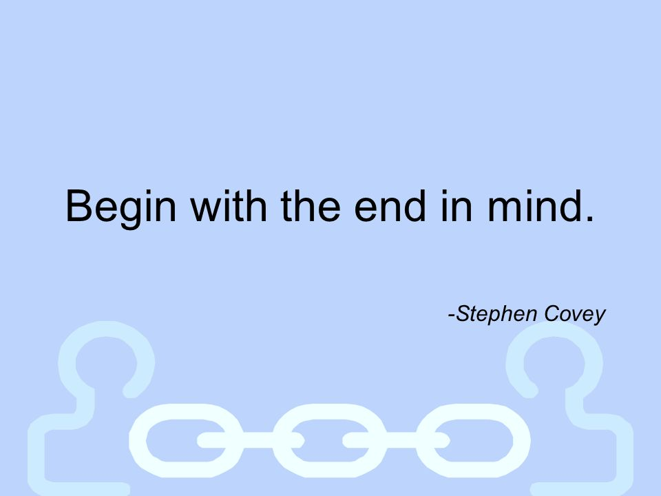 Begin with the end in mind. -Stephen Covey