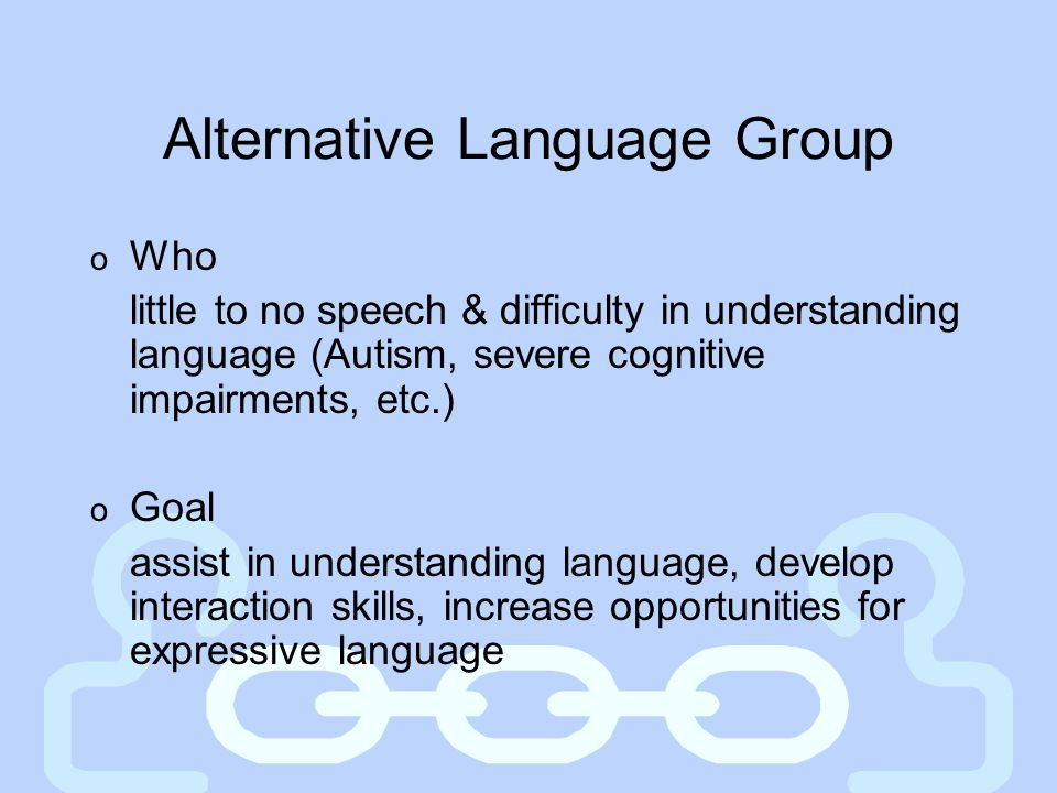 Alternative Language Group o Who little to no speech & difficulty in understanding language (Autism, severe cognitive impairments, etc.) o Goal assist