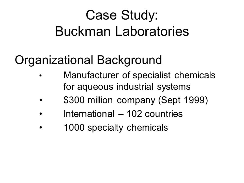 Case Study: Buckman Laboratories Organizational Background Manufacturer of specialist chemicals for aqueous industrial systems $300 million company (S