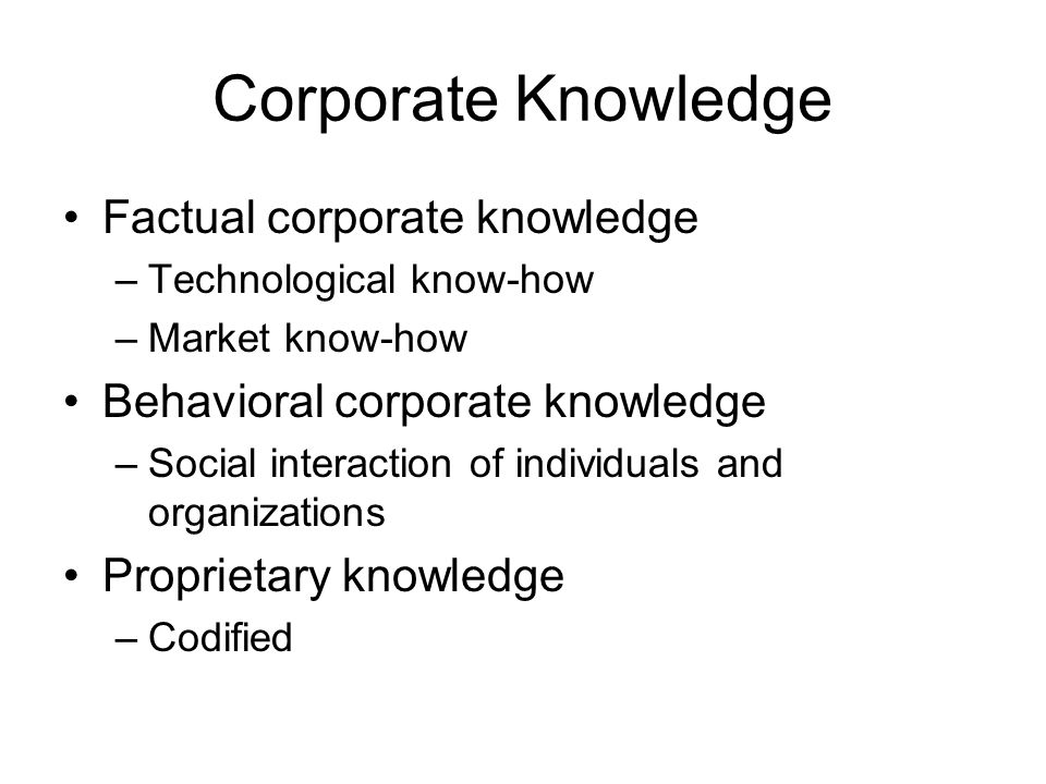 Corporate Knowledge Factual corporate knowledge –Technological know-how –Market know-how Behavioral corporate knowledge –Social interaction of individ