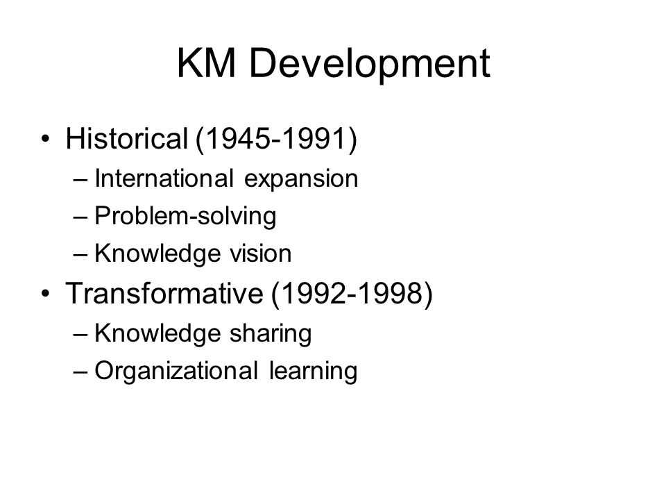 KM Development Historical (1945-1991) –International expansion –Problem-solving –Knowledge vision Transformative (1992-1998) –Knowledge sharing –Organ
