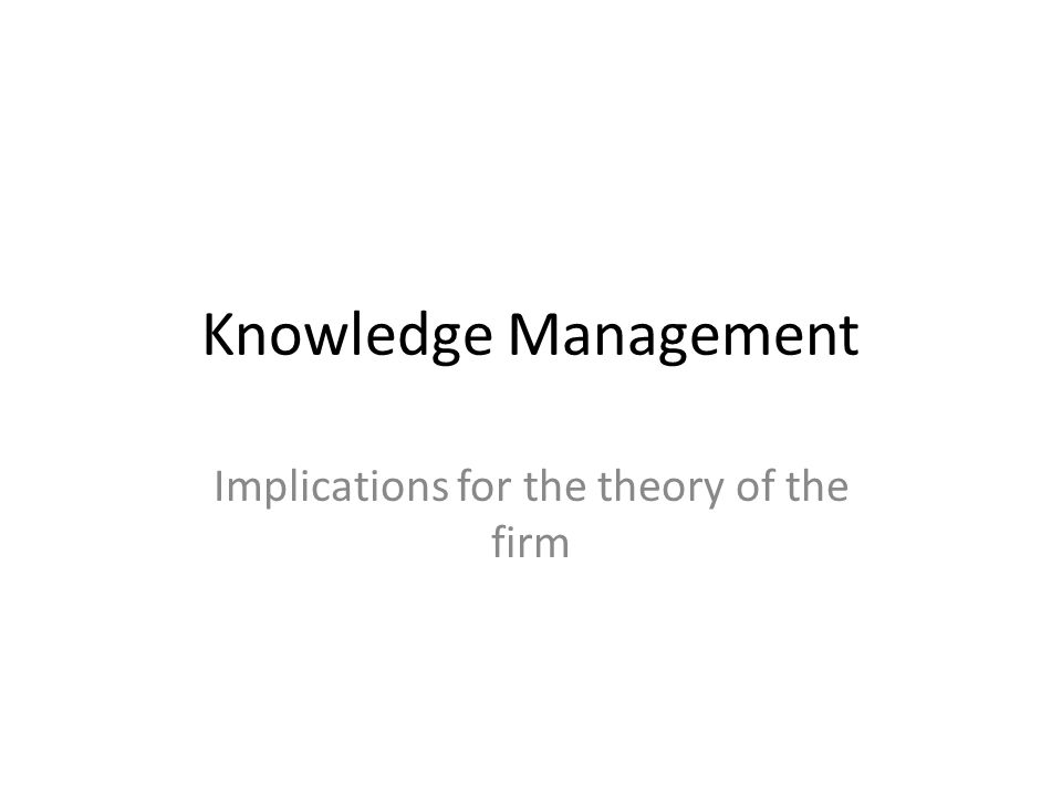 Knowledge Management Implications for the theory of the firm