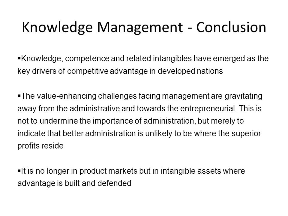 Knowledge Management - Conclusion  Knowledge, competence and related intangibles have emerged as the key drivers of competitive advantage in develope