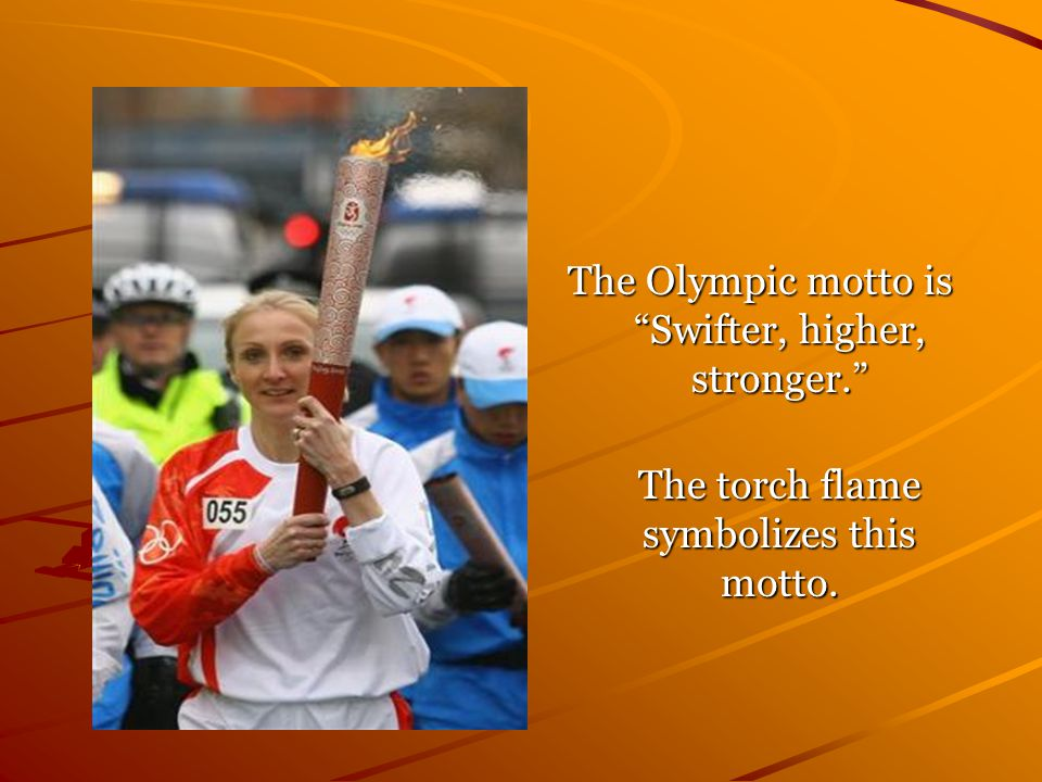 The Olympic motto is Swifter, higher, stronger. The torch flame symbolizes this motto.