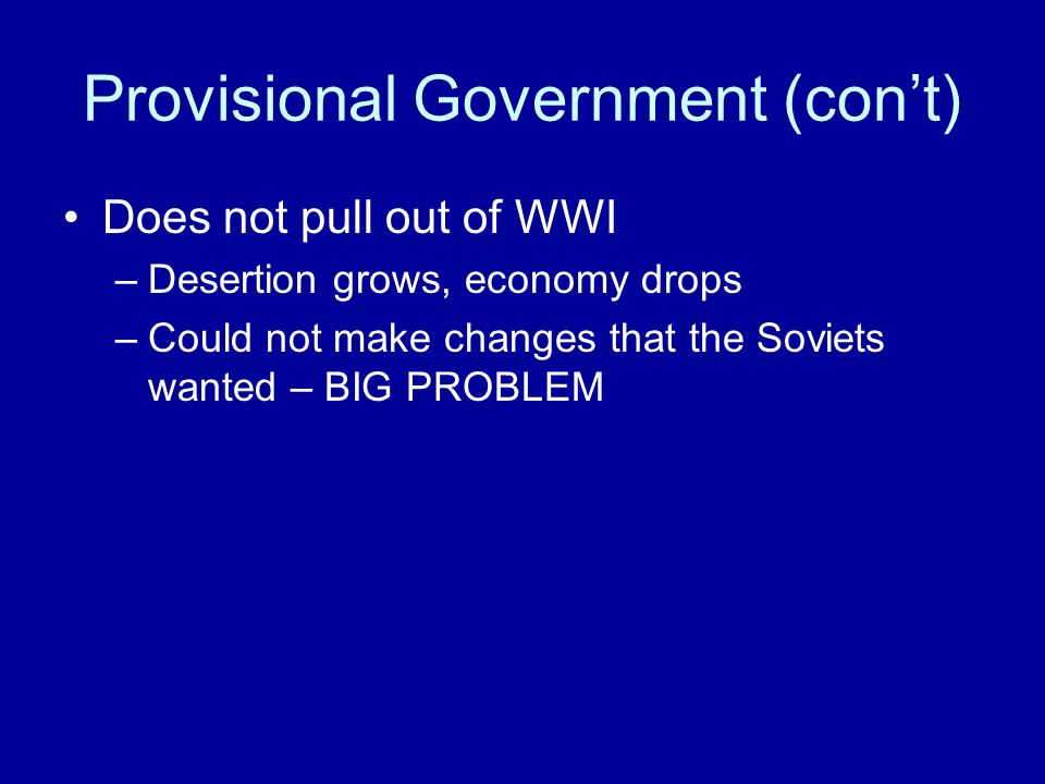 Provisional Government (con't) Does not pull out of WWI –Desertion grows, economy drops –Could not make changes that the Soviets wanted – BIG PROBLEM