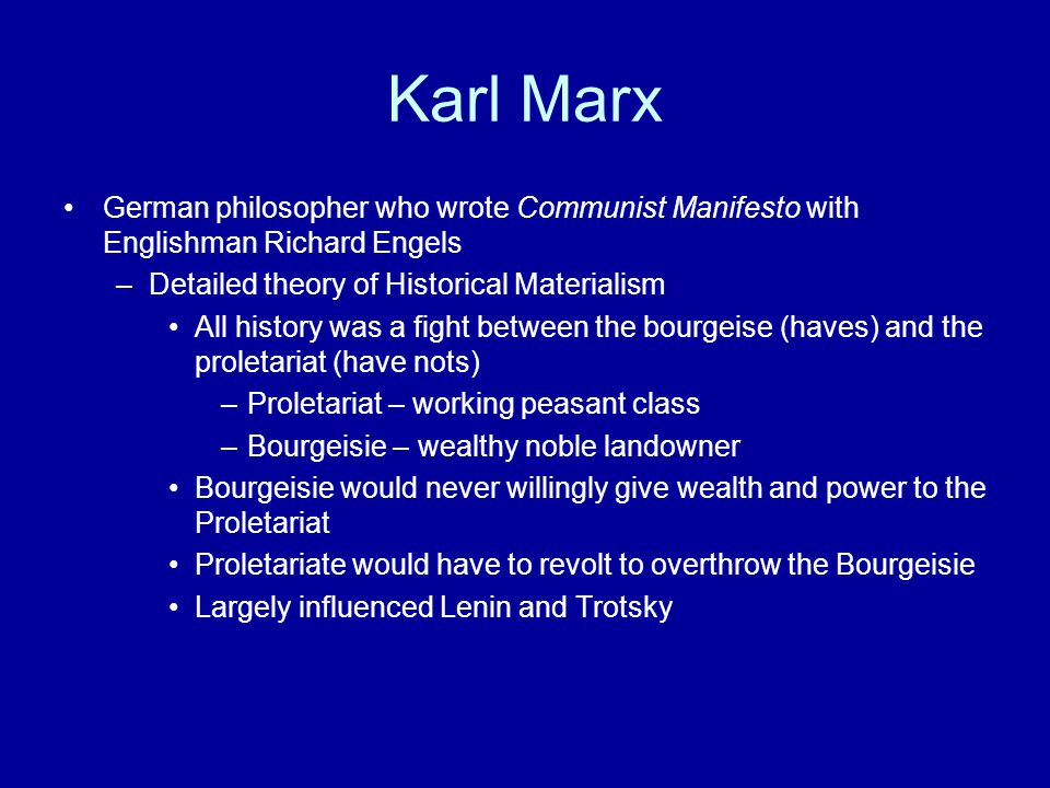 Karl Marx German philosopher who wrote Communist Manifesto with Englishman Richard Engels –Detailed theory of Historical Materialism All history was a fight between the bourgeise (haves) and the proletariat (have nots) –Proletariat – working peasant class –Bourgeisie – wealthy noble landowner Bourgeisie would never willingly give wealth and power to the Proletariat Proletariate would have to revolt to overthrow the Bourgeisie Largely influenced Lenin and Trotsky