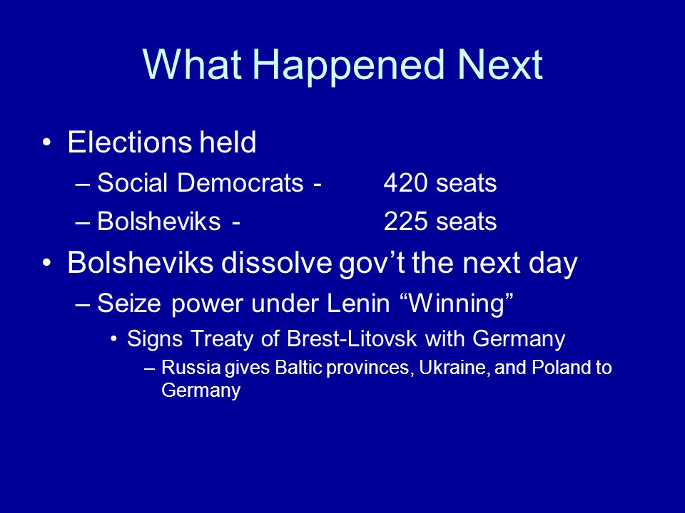 What Happened Next Elections held –Social Democrats - 420 seats –Bolsheviks - 225 seats Bolsheviks dissolve gov't the next day –Seize power under Lenin Winning Signs Treaty of Brest-Litovsk with Germany –Russia gives Baltic provinces, Ukraine, and Poland to Germany