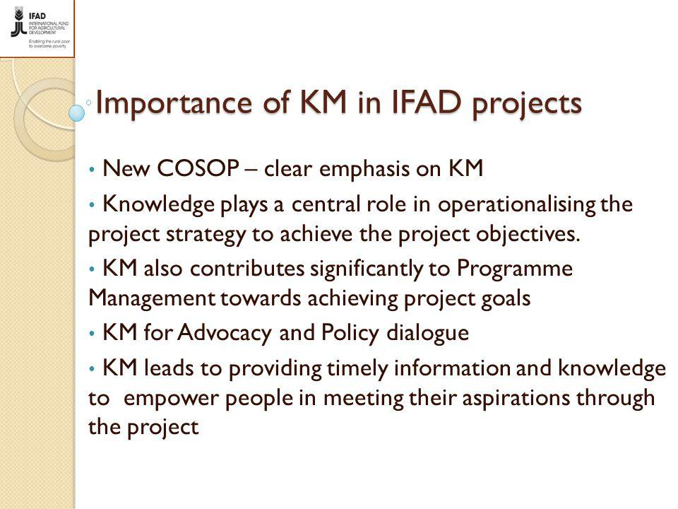 Importance of KM in IFAD projects New COSOP – clear emphasis on KM Knowledge plays a central role in operationalising the project strategy to achieve the project objectives.