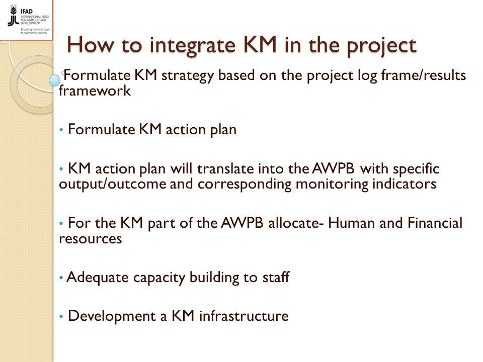 How to integrate KM in the project Formulate KM strategy based on the project log frame/results framework Formulate KM action plan KM action plan will translate into the AWPB with specific output/outcome and corresponding monitoring indicators For the KM part of the AWPB allocate- Human and Financial resources Adequate capacity building to staff Development a KM infrastructure