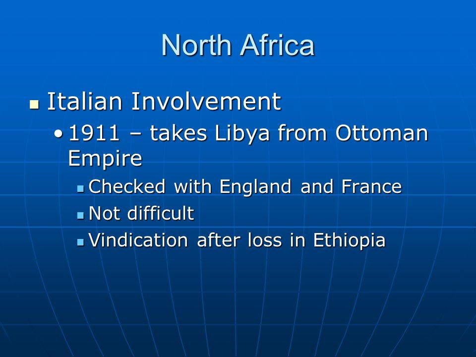 North Africa Italian Involvement Italian Involvement 1911 – takes Libya from Ottoman Empire1911 – takes Libya from Ottoman Empire Checked with England