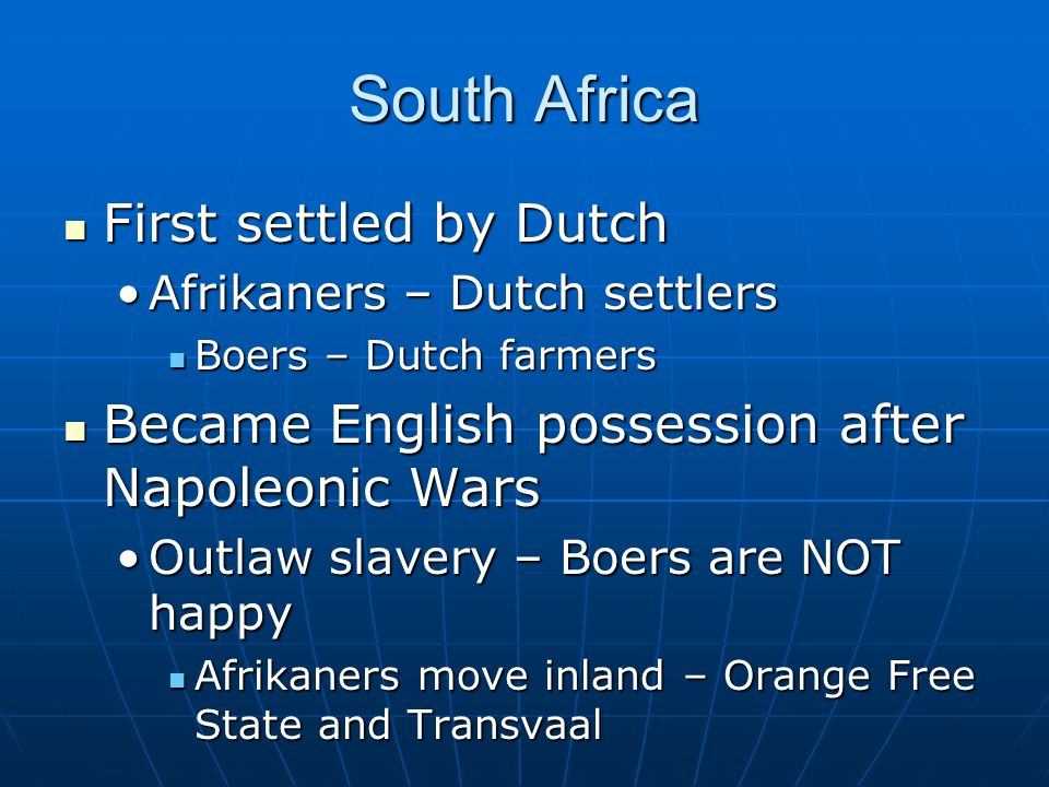 South Africa First settled by Dutch First settled by Dutch Afrikaners – Dutch settlersAfrikaners – Dutch settlers Boers – Dutch farmers Boers – Dutch