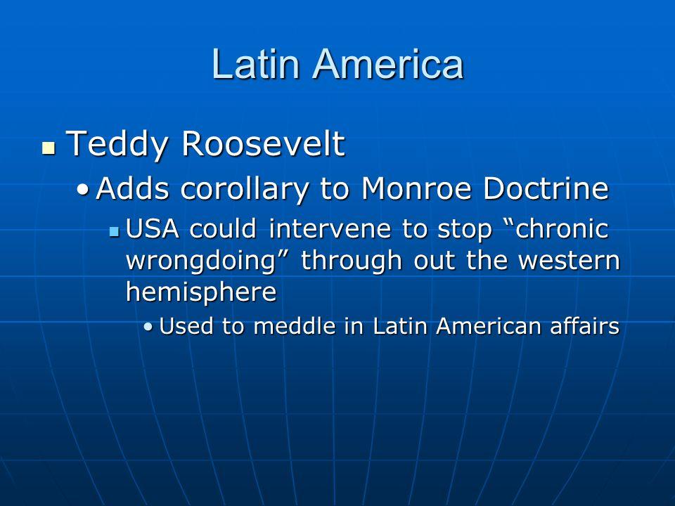 "Latin America Teddy Roosevelt Teddy Roosevelt Adds corollary to Monroe DoctrineAdds corollary to Monroe Doctrine USA could intervene to stop ""chronic"