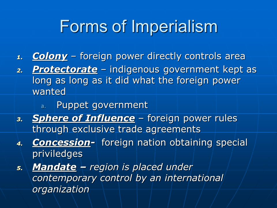 Forms of Imperialism 1. Colony – foreign power directly controls area 2. Protectorate – indigenous government kept as long as long as it did what the