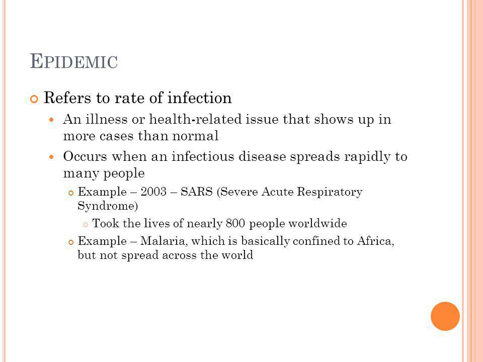 E PIDEMIC Refers to rate of infection An illness or health-related issue that shows up in more cases than normal Occurs when an infectious disease spreads rapidly to many people Example – 2003 – SARS (Severe Acute Respiratory Syndrome) Took the lives of nearly 800 people worldwide Example – Malaria, which is basically confined to Africa, but not spread across the world
