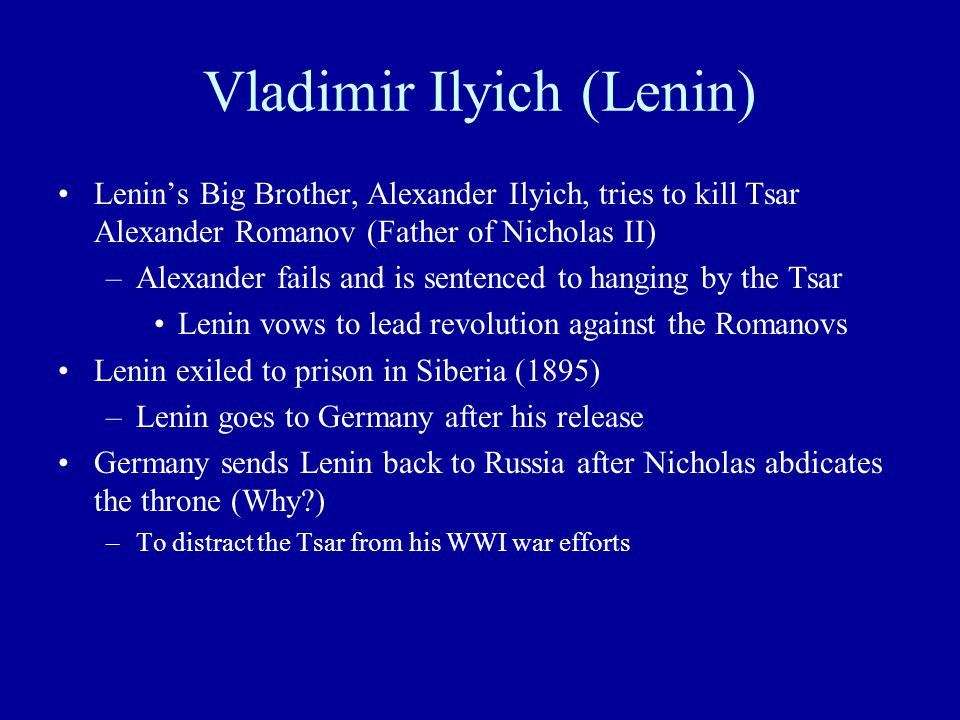 Vladimir Ilyich (Lenin) Lenin's Big Brother, Alexander Ilyich, tries to kill Tsar Alexander Romanov (Father of Nicholas II) –Alexander fails and is sentenced to hanging by the Tsar Lenin vows to lead revolution against the Romanovs Lenin exiled to prison in Siberia (1895) –Lenin goes to Germany after his release Germany sends Lenin back to Russia after Nicholas abdicates the throne (Why ) –To distract the Tsar from his WWI war efforts