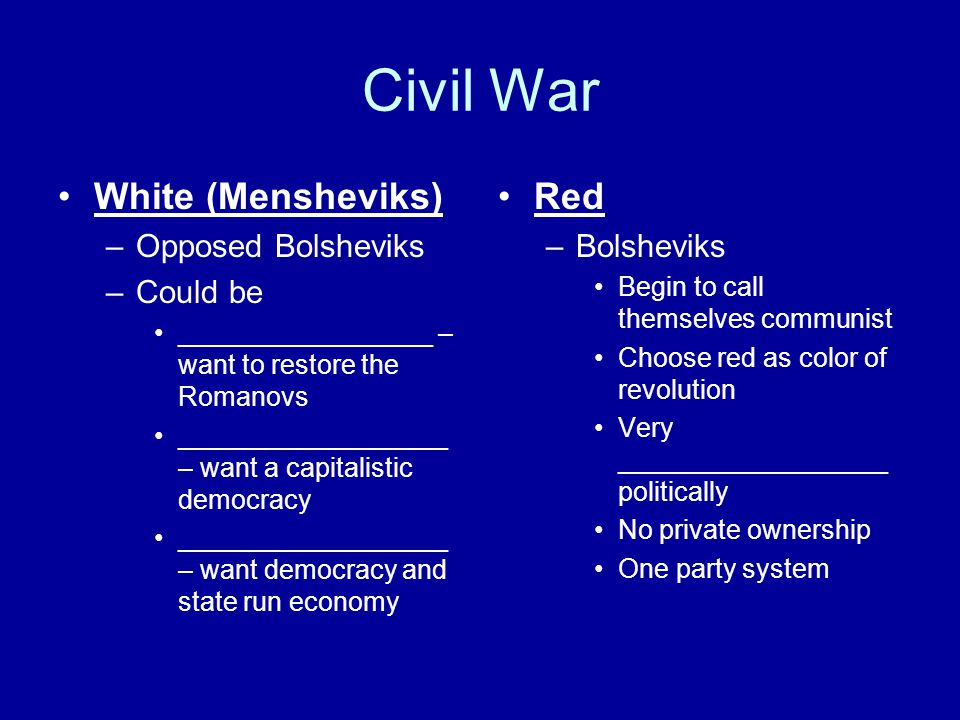 Civil War White (Mensheviks) –Opposed Bolsheviks –Could be _________________ – want to restore the Romanovs __________________ – want a capitalistic d