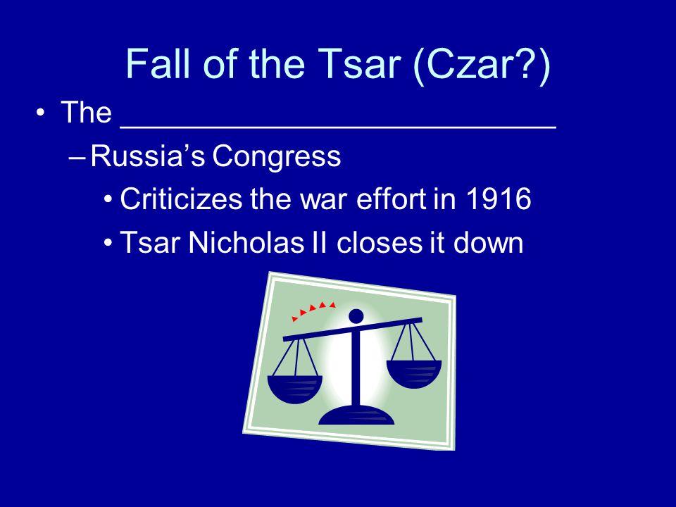 Fall of the Tsar (Czar ) The __________________________ –Russia's Congress Criticizes the war effort in 1916 Tsar Nicholas II closes it down
