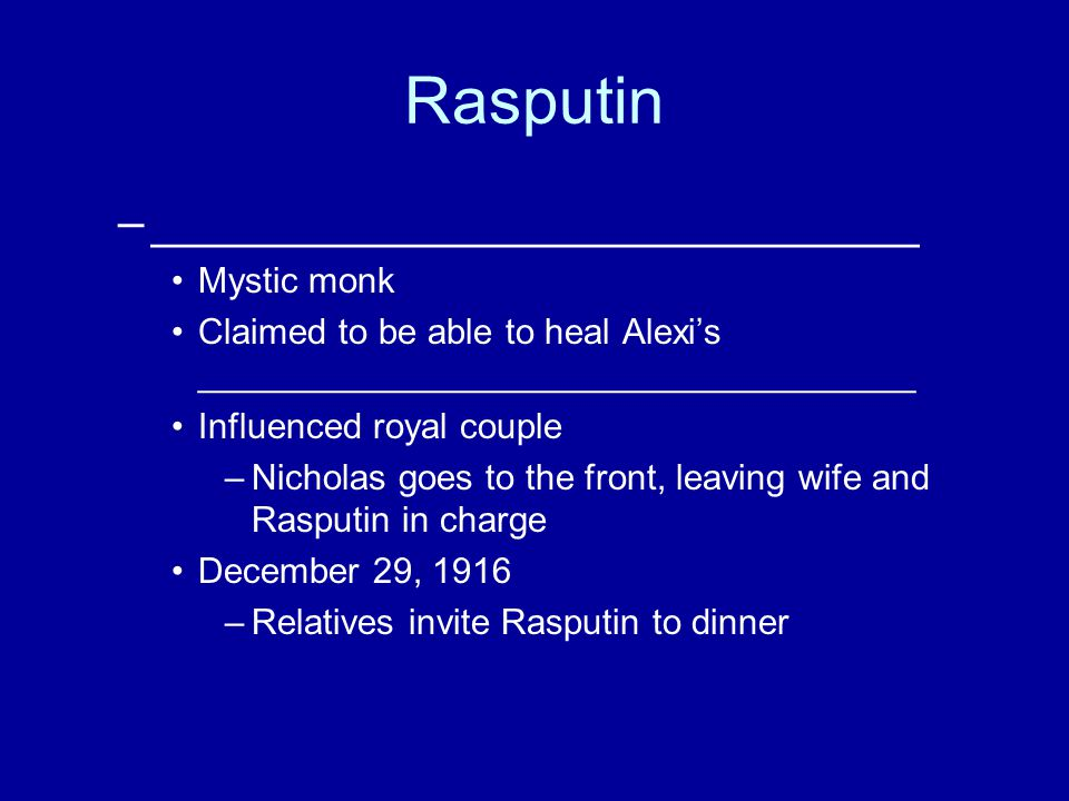 Rasputin –_____________________________ Mystic monk Claimed to be able to heal Alexi's ____________________________________ Influenced royal couple –Nicholas goes to the front, leaving wife and Rasputin in charge December 29, 1916 –Relatives invite Rasputin to dinner