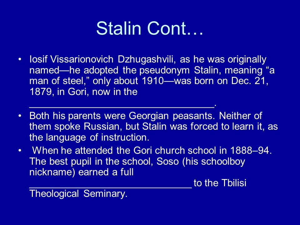 Stalin Cont… Iosif Vissarionovich Dzhugashvili, as he was originally named—he adopted the pseudonym Stalin, meaning a man of steel, only about 1910—was born on Dec.