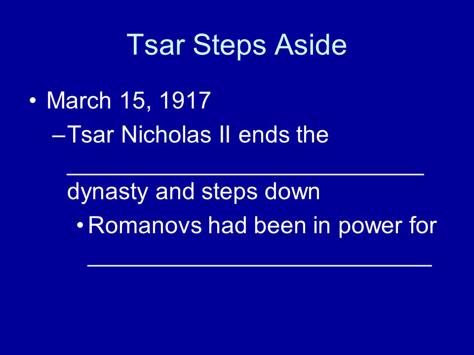 Tsar Steps Aside March 15, 1917 –Tsar Nicholas II ends the ___________________________ dynasty and steps down Romanovs had been in power for _________