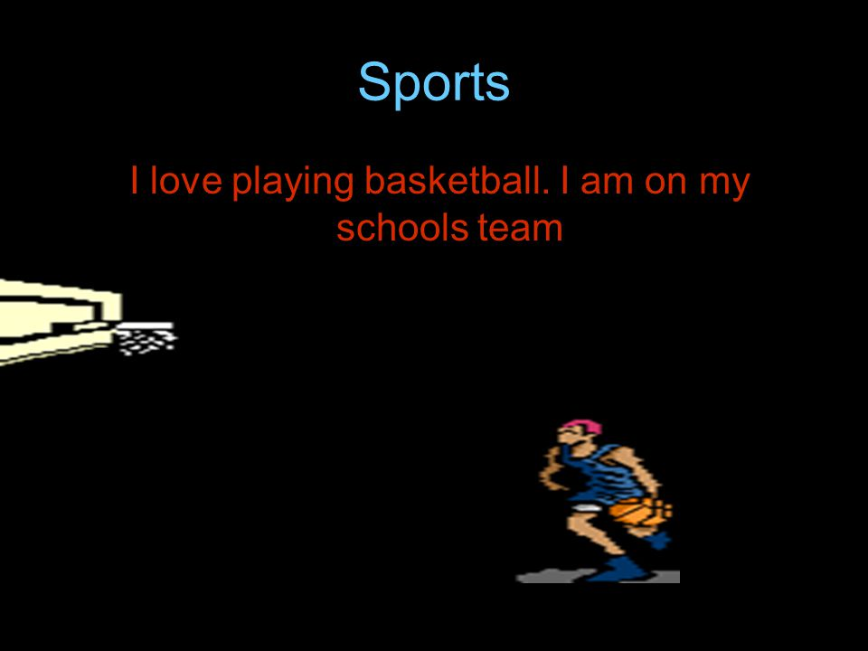 Sports I love playing basketball. I am on my schools team