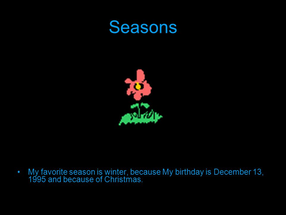 Seasons My favorite season is winter, because My birthday is December 13, 1995 and because of Christmas.
