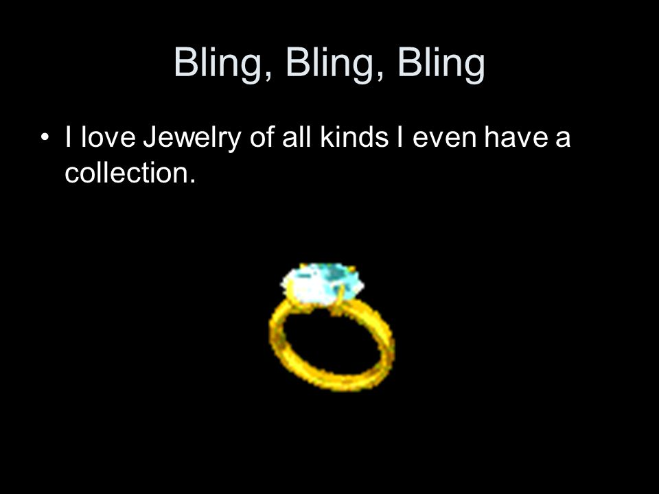 Bling, Bling, Bling I love Jewelry of all kinds I even have a collection.