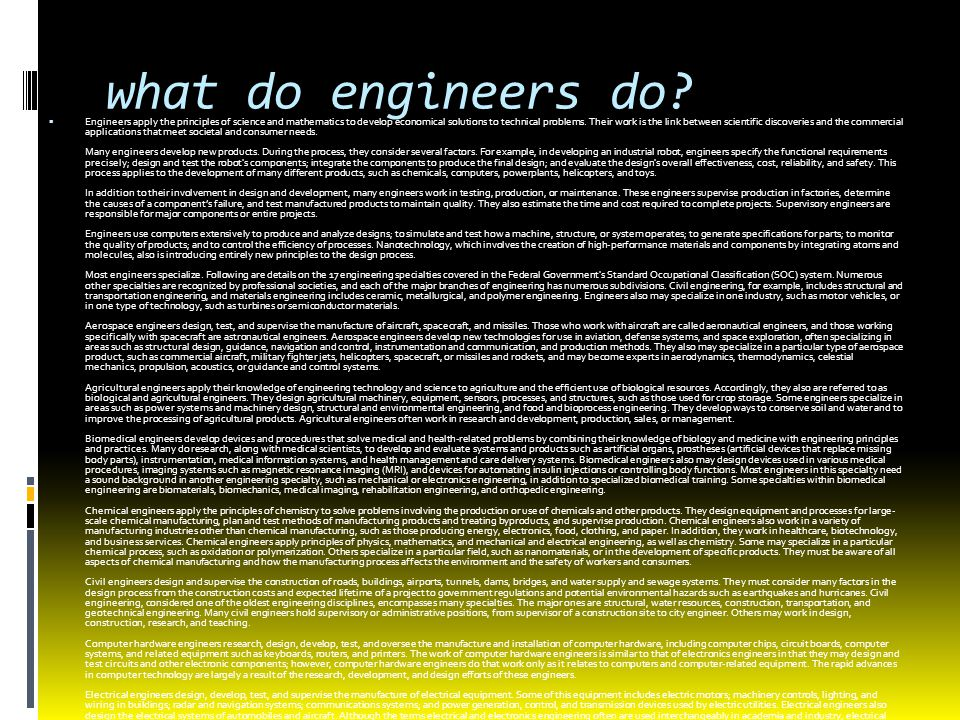 what do engineers do?  Engineers apply the principles of science and mathematics to develop economical solutions to technical problems. Their work is