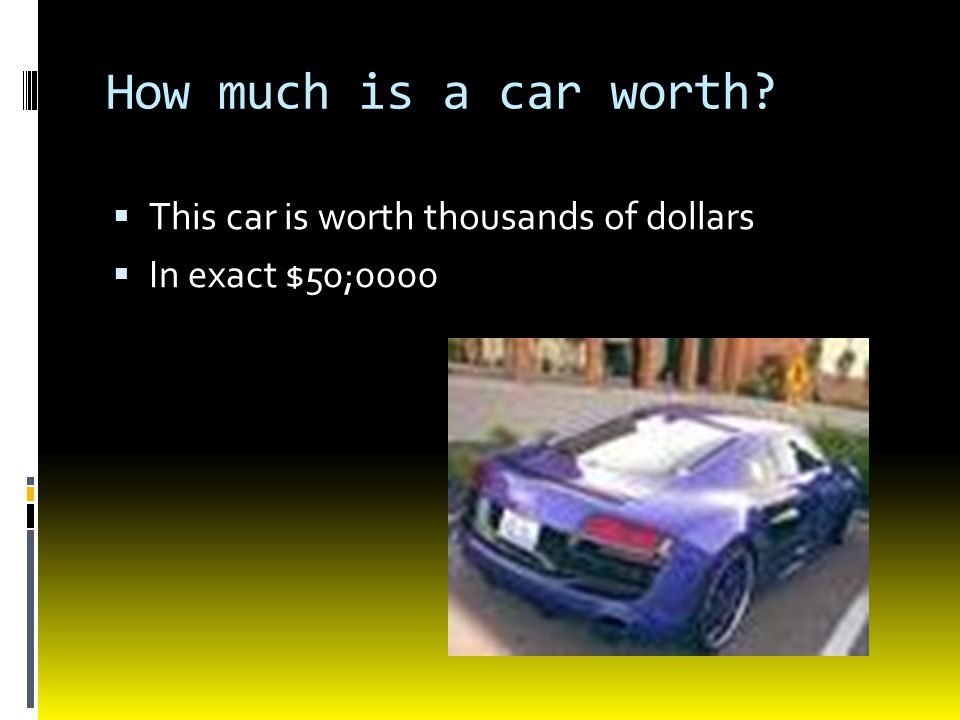 How much is a car worth?  This car is worth thousands of dollars  In exact $50;0000