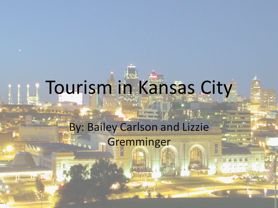 Tourism in Kansas City By: Bailey Carlson and Lizzie Gremminger
