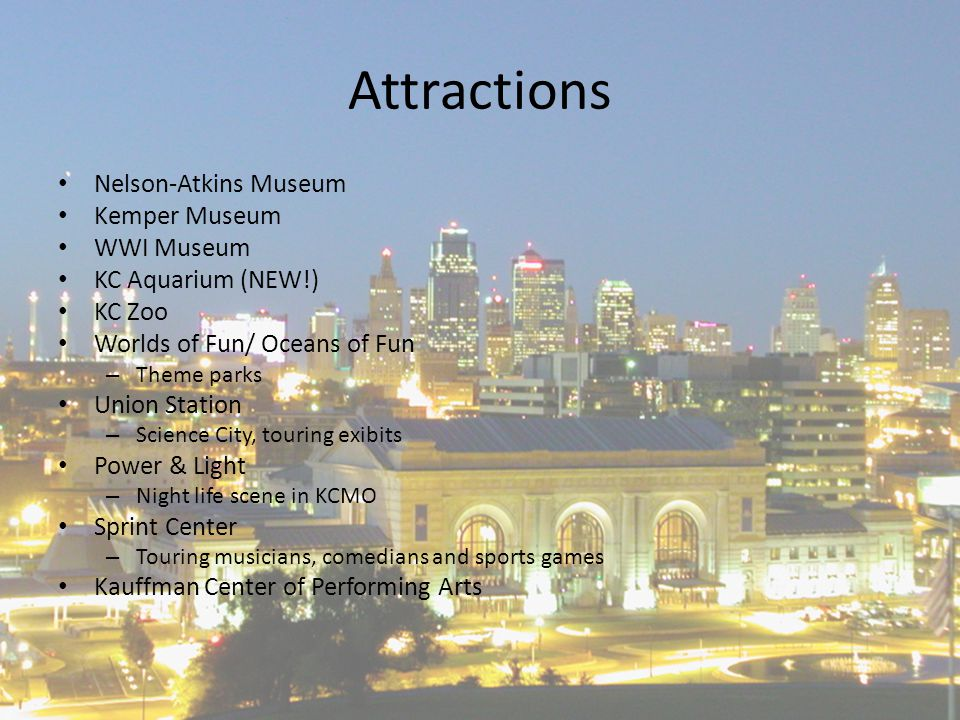Attractions Nelson-Atkins Museum Kemper Museum WWI Museum KC Aquarium (NEW!) KC Zoo Worlds of Fun/ Oceans of Fun – Theme parks Union Station – Science City, touring exibits Power & Light – Night life scene in KCMO Sprint Center – Touring musicians, comedians and sports games Kauffman Center of Performing Arts