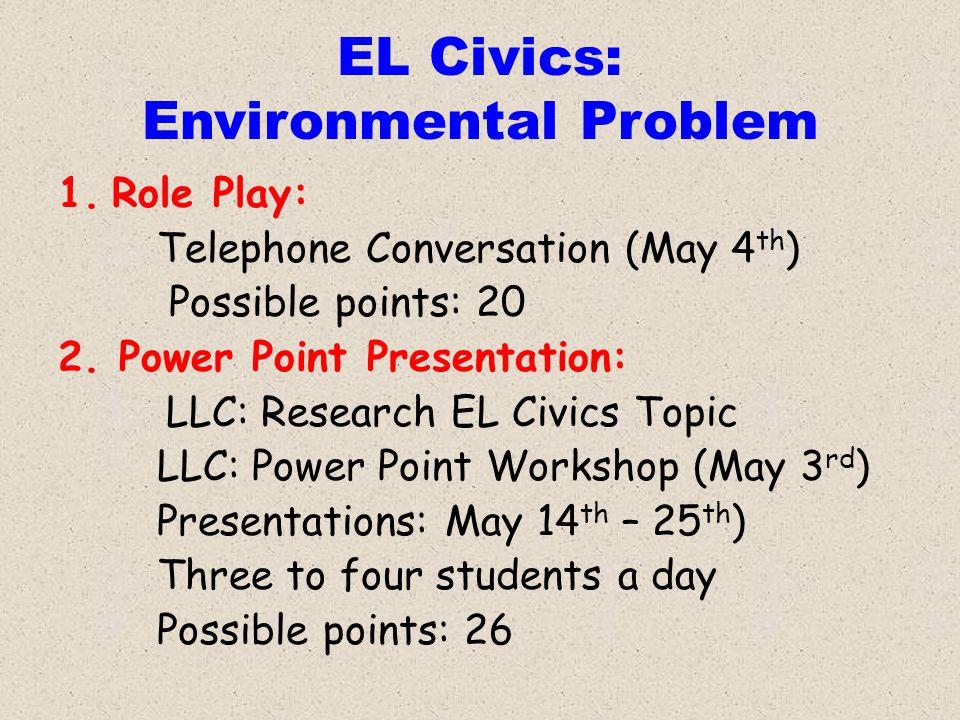 EL Civics: Environmental Problem 1.Role Play: Telephone Conversation (May 4 th ) Possible points: 20 2. Power Point Presentation: LLC: Research EL Civ