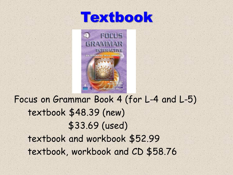 Textbook Focus on Grammar Book 4 (for L-4 and L-5) textbook $48.39 (new) $33.69 (used) textbook and workbook $52.99 textbook, workbook and CD $58.76