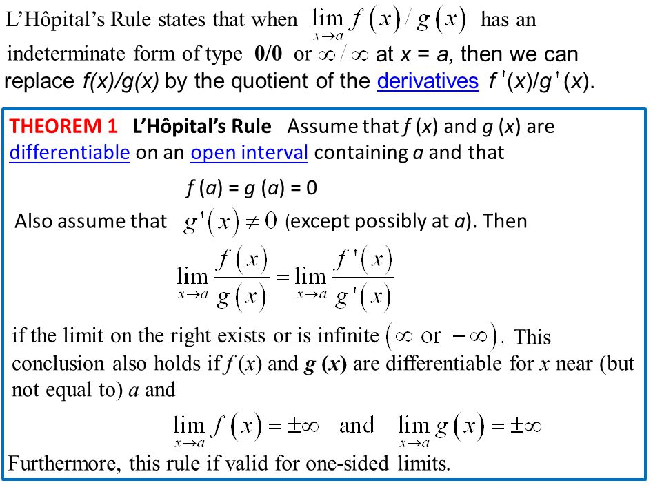 L'Hôpital's Rule states that when has an at x = a, then we can replace f(x)/g(x) by the quotient of the derivatives f (x)/g (x).derivatives THEOREM 1 L'Hôpital's Rule Assume that f (x) and g (x) are differentiable on an open interval containing a and that differentiableopen interval f (a) = g (a) = 0 Also assume that ( except possibly at a).