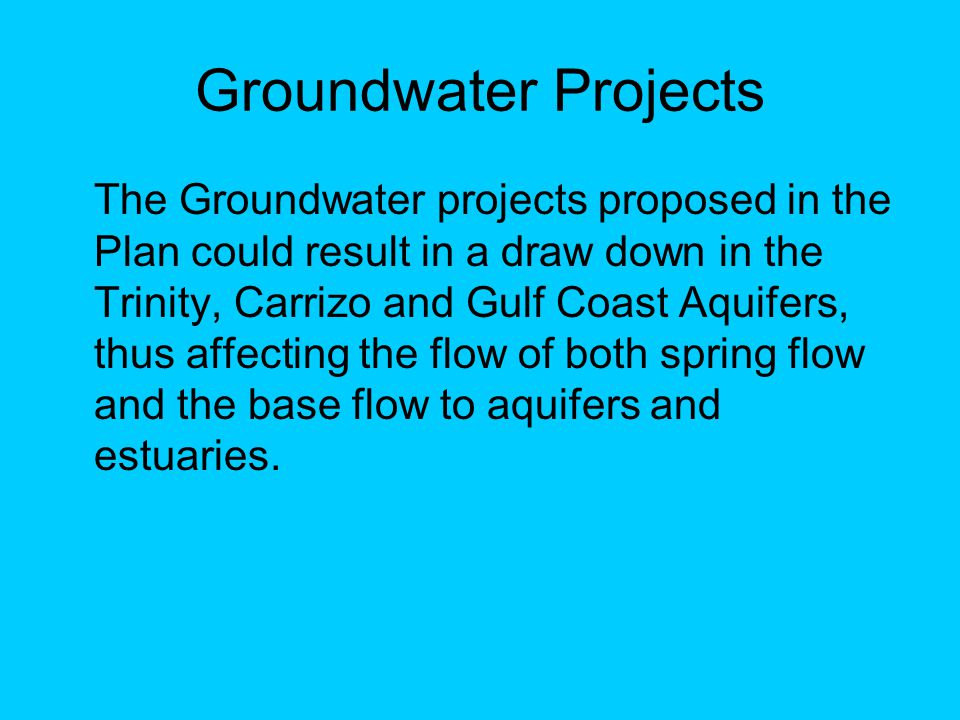Groundwater Projects The Groundwater projects proposed in the Plan could result in a draw down in the Trinity, Carrizo and Gulf Coast Aquifers, thus affecting the flow of both spring flow and the base flow to aquifers and estuaries.