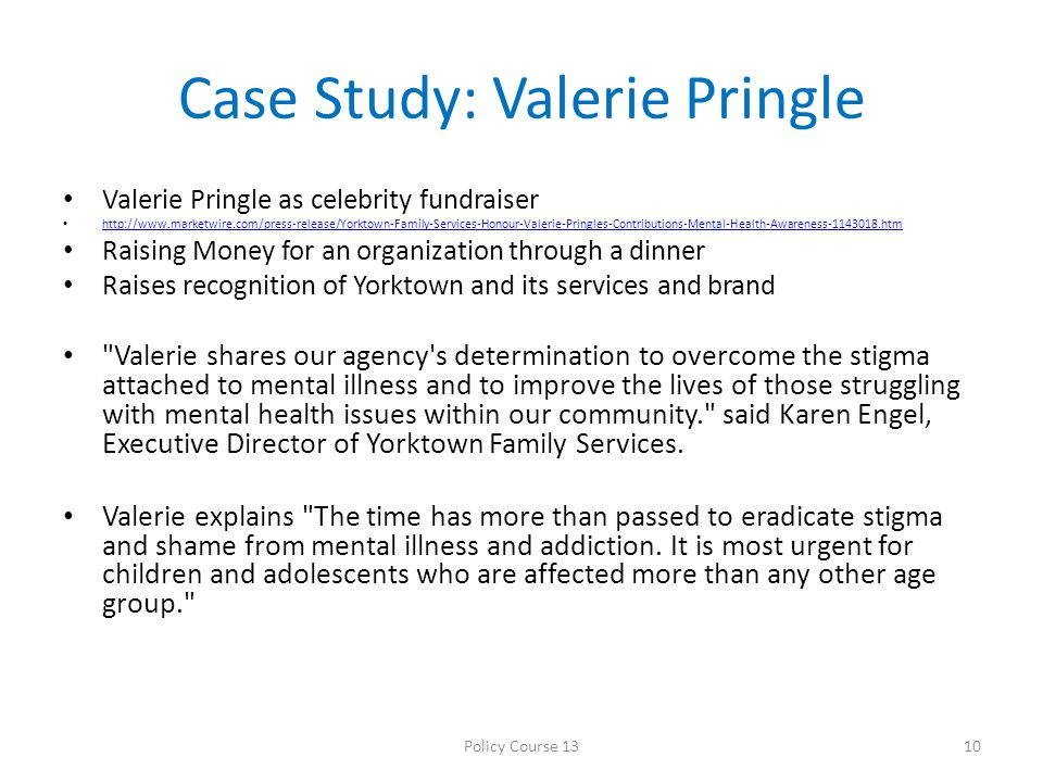 Case Study: Valerie Pringle Valerie Pringle as celebrity fundraiser http://www.marketwire.com/press-release/Yorktown-Family-Services-Honour-Valerie-Pringles-Contributions-Mental-Health-Awareness-1143018.htm Raising Money for an organization through a dinner Raises recognition of Yorktown and its services and brand Valerie shares our agency s determination to overcome the stigma attached to mental illness and to improve the lives of those struggling with mental health issues within our community. said Karen Engel, Executive Director of Yorktown Family Services.