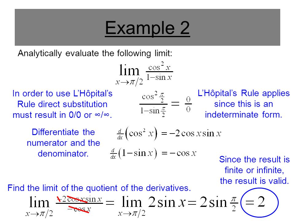 Example 2 Analytically evaluate the following limit: In order to use L'Hôpital's Rule direct substitution must result in 0/0 or ∞/∞. Differentiate the