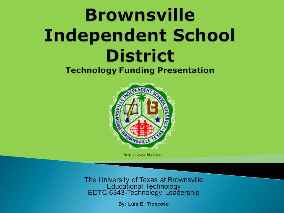 The University of Texas at Brownsville Educational Technology EDTC 6343-Technology Leadership By: Luis E.