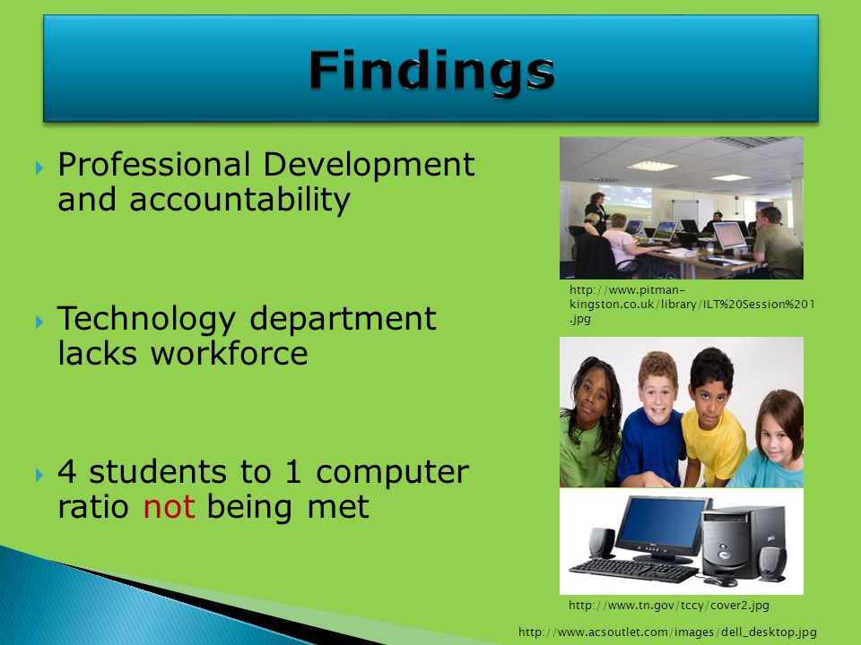  Professional Development and accountability  Technology department lacks workforce  4 students to 1 computer ratio not being met http://www.pitman- kingston.co.uk/library/ILT%20Session%201.jpg http://www.tn.gov/tccy/cover2.jpg http://www.acsoutlet.com/images/dell_desktop.jpg