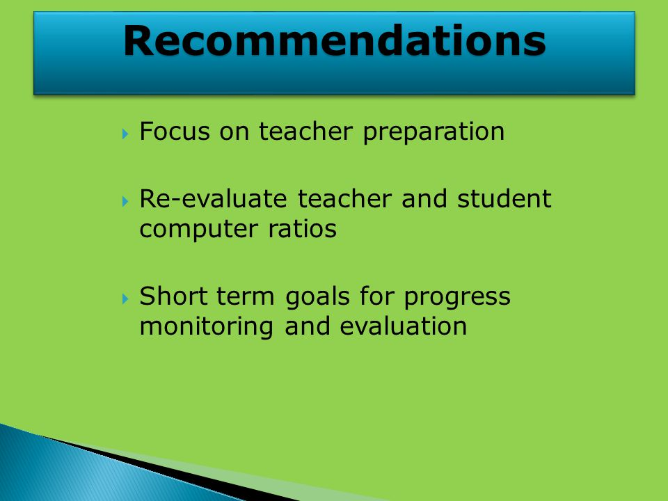 RecommendationsRecommendations  Focus on teacher preparation  Re-evaluate teacher and student computer ratios  Short term goals for progress monitoring and evaluation