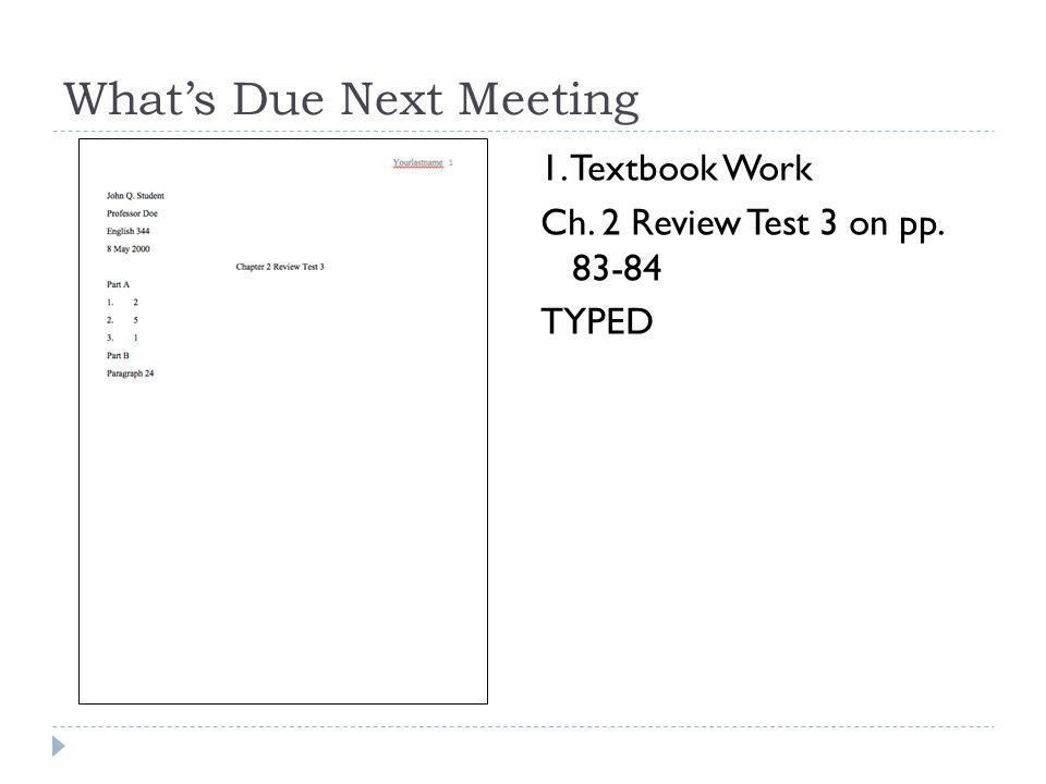What's Due Next Meeting 1. Textbook Work Ch. 2 Review Test 3 on pp. 83-84 TYPED