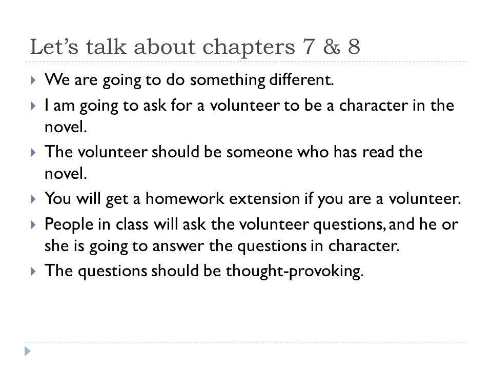Let's talk about chapters 7 & 8  We are going to do something different.  I am going to ask for a volunteer to be a character in the novel.  The vo
