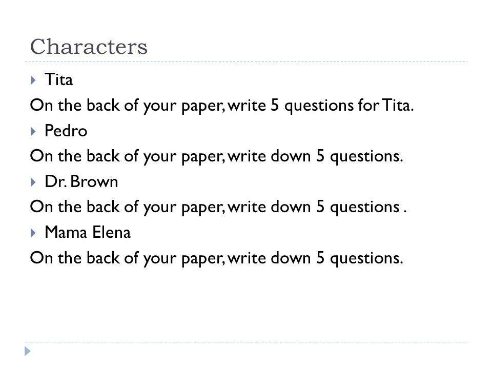 Characters  Tita On the back of your paper, write 5 questions for Tita.  Pedro On the back of your paper, write down 5 questions.  Dr. Brown On the