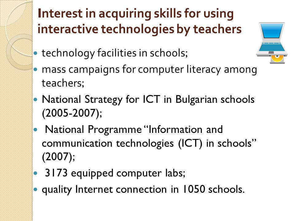 Interest in acquiring skills for using interactive technologies by teachers technology facilities in schools; mass campaigns for computer literacy among teachers; National Strategy for ICT in Bulgarian schools (2005-2007); National Programme Information and communication technologies (ICT) in schools (2007); 3173 equipped computer labs; quality Internet connection in 1050 schools.
